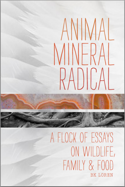 Animal, Mineral, Radical: A Flock of Essays on Wildlife, Family & Food